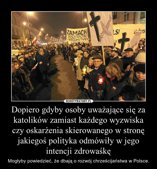 Dopiero gdyby osoby uważające się za katolików zamiast każdego wyzwiska czy oskarżenia skierowanego w stronę jakiegoś polityka odmówiły w jego intencji zdrowaśkę – Mogłyby powiedzieć, że dbają o rozwój chrześcijaństwa w Polsce.