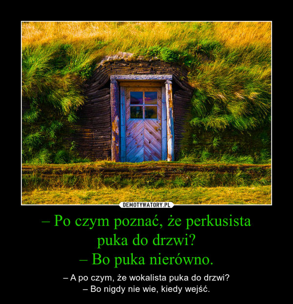– Po czym poznać, że perkusistapuka do drzwi?– Bo puka nierówno. – – A po czym, że wokalista puka do drzwi?– Bo nigdy nie wie, kiedy wejść.