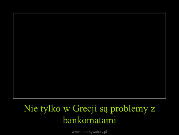 Nie tylko w Grecji są problemy z bankomatami –