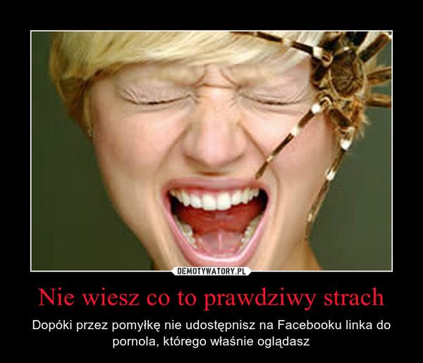 Nie wiesz co to prawdziwy strach – Dopóki przez pomyłkę nie udostępnisz na Facebooku linka do pornola, którego właśnie oglądasz