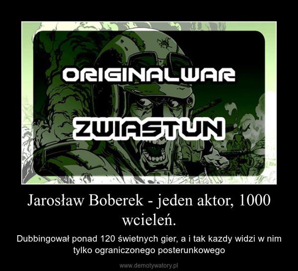 Jarosław Boberek - jeden aktor, 1000 wcieleń. – Dubbingował ponad 120 świetnych gier, a i tak kazdy widzi w nim tylko ograniczonego posterunkowego