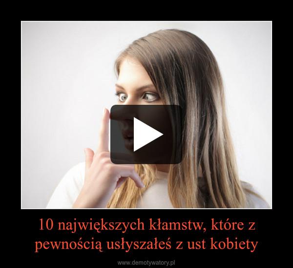 10 największych kłamstw, które z pewnością usłyszałeś z ust kobiety –