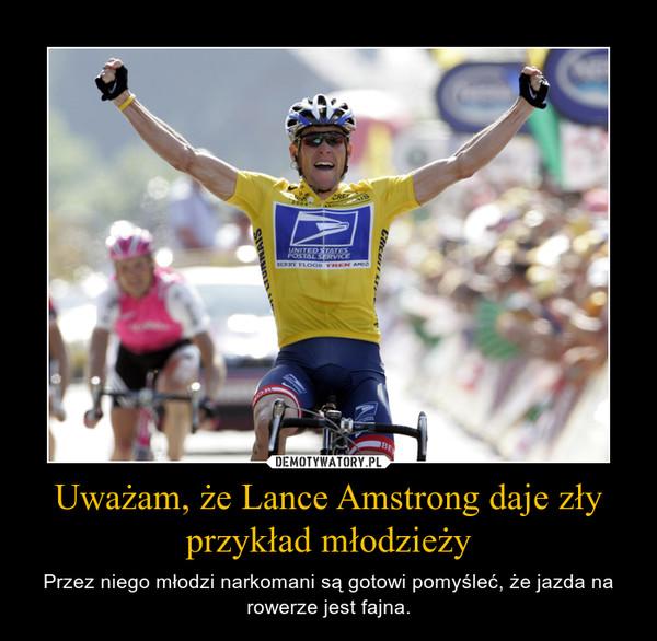 Uważam, że Lance Amstrong daje zły przykład młodzieży – Przez niego młodzi narkomani są gotowi pomyśleć, że jazda na rowerze jest fajna.