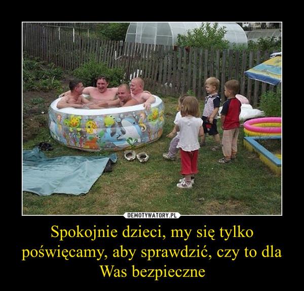 Spokojnie dzieci, my się tylko poświęcamy, aby sprawdzić, czy to dla Was bezpieczne –