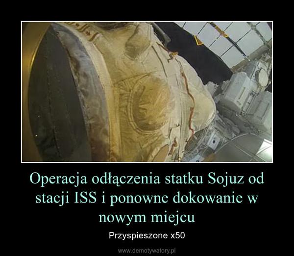 Operacja odłączenia statku Sojuz od stacji ISS i ponowne dokowanie w nowym miejcu – Przyspieszone x50