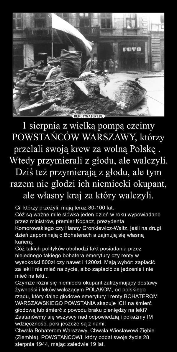 1 sierpnia z wielką pompą czcimy POWSTAŃCÓW WARSZAWY, którzy przelali swoją krew za wolną Polskę . Wtedy przymierali z głodu, ale walczyli. Dziś też przymierają z głodu, ale tym razem nie głodzi ich niemiecki okupant, ale własny kraj za który walczyli. – Ci, którzy przeżyli, mają teraz 80-100 lat.Cóż są ważne miłe słówka jeden dzień w roku wypowiadane przez ministrów, premier Kopacz, prezydenta Komorowskiego czy Hanny Gronkiewicz-Waltz, jeśli na drugi dzień zapominają o Bohaterach a zajmują się własną karierą. Cóż takich polityków obchodzi fakt posiadania przez niejednego takiego bohatera emerytury czy renty w wysokości 800zł czy nawet i 1200zł. Mają wybór: zapłacić za leki i nie mieć na życie, albo zapłacić za jedzenie i nie mieć na leki... Czymże różni się niemiecki okupant zatrzymujący dostawy żywności i leków walczącym POLAKOM, od polskiego rządu, który dając głodowe emerytury i renty BOHATEROM WARSZAWSKIEGO POWSTANIA skazuje ICH na śmierć głodową lub śmierć z powodu braku pieniędzy na leki?Zastanówmy się wszyscy nad odpowiedzią i pokażmy IM wdzięczność, póki jeszcze są z nami.Chwała Bohaterom Warszawy, Chwała Wiesławowi Ziębie (Ziembie), POWSTAŃCOWI, który oddał swoje życie 28 sierpnia 1944, mając zaledwie 19 lat.