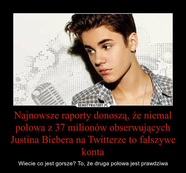Najnowsze raporty donoszą, że niemal połowa z 37 milionów obserwujących Justina Biebera na Twitterze to fałszywe konta – Wiecie co jest gorsze? To, że druga połowa jest prawdziwa