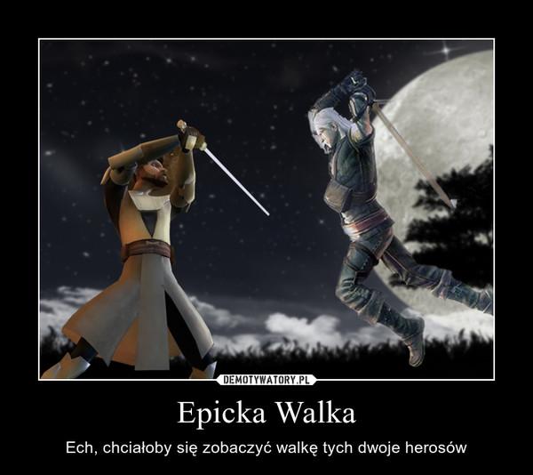 Epicka Walka – Ech, chciałoby się zobaczyć walkę tych dwoje herosów