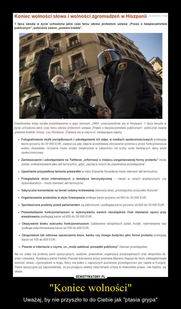 """""""Koniec wolności"""" – Uważaj, by nie przyszło to do Ciebie jak """"ptasia grypa"""" Koniec wolności słowa i wolności zgromadzeń w Hiszpanii1 lipca weszła w życie uchwalona jakiś czas temu wbrew protestom ustawa """"Prawo o bezpieczeństwie publicznym"""", potocznie zwana """"prawem knebla"""".Orwellowska wizja świata przedstawiona w jego słynnym """"1984"""" urzeczywistniła się w Hiszpanii. 1 lipca weszła w życie uchwalona jakiś czas temu wbrew protestom ustawa """"Prawo o bezpieczeństwie publicznym"""", potocznie zwana """"prawem knebla"""" (hiszp. Ley Mordaza). Znalazły się w niej m.in. następujące zapisy:Fotografowanie służb porządkowych i udostępnianie ich zdjęć w mediach społecznościowych podlegają karze grzywny do 30 000 EUR, zwłaszcza gdy zdjęcie przedstawia stosowanie przemocy przez funkcjonariusza wobec obywatela. Grzywna może zostać zwiększona w zależności od liczby osób śledzących dany profil społecznościowy.Zamieszczanie i udostępnianie na Twitterze """"informacji o miejscu zorganizowanej formy protestu"""" może zostać zinterpretowane jako akt terroryzmu, gdyż """"zachęca innych do popełnienia przestępstwa"""".Ujawnianie przypadków łamania prawa/afer w stylu Edwarda Snowdena może stanowić akt terroryzmu.Przeglądanie stron internetowych o tematyce terrorystycznej – nawet w celach analitycznych czy dziennikarskich – może stanowić akt terroryzmu.Satyryczne komentarze na temat rodziny królewskiej stanowią teraz """"przestępstwo przeciwko Koronie"""".Organizowanie protestów w stylu Greenpeace podlega karze grzywny od 600 do 30 000 EUR.Spontaniczne protesty przed parlamentem są zabronione i podlegają karze grzywny od 600 do 30 000 EUR.Przeszkadzanie funkcjonariuszom w wykonywaniu swoich obowiązków i/lub stawianie oporu przy aresztowaniu podlegają karze od 600 do 30 000 EUR.Okazywanie braku szacunku funkcjonariuszom (zadawanie obraźliwych pytań, krzyki, naśmiewanie się) podlega natychmiastowej karze od 100 do 600 EUR.Okupowanie lub odmowa opuszczenia biura, banku czy innego budynku jako forma protestu podlegają karze"""