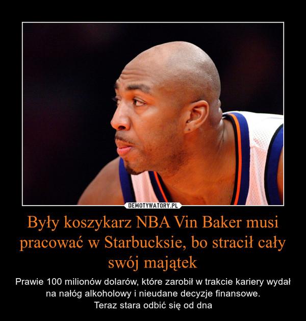 Były koszykarz NBA Vin Baker musi pracować w Starbucksie, bo stracił całyswój majątek – Prawie 100 milionów dolarów, które zarobił w trakcie kariery wydał na nałóg alkoholowy i nieudane decyzje finansowe.Teraz stara odbić się od dna
