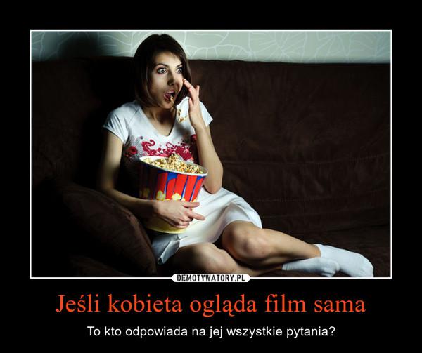 Jeśli kobieta ogląda film sama – To kto odpowiada na jej wszystkie pytania?