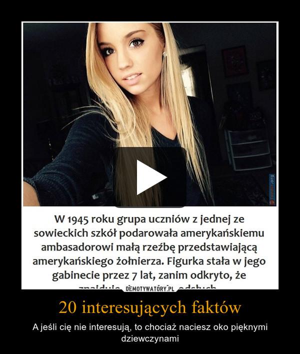 20 interesujących faktów – A jeśli cię nie interesują, to chociaż naciesz oko pięknymi dziewczynami