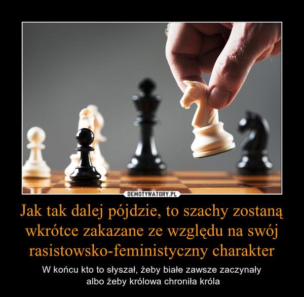Jak tak dalej pójdzie, to szachy zostanąwkrótce zakazane ze względu na swójrasistowsko-feministyczny charakter – W końcu kto to słyszał, żeby białe zawsze zaczynały albo żeby królowa chroniła króla