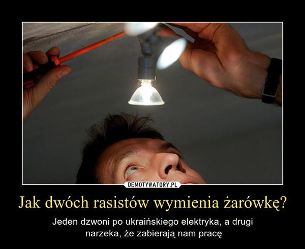 Jak dwóch rasistów wymienia żarówkę? – Jeden dzwoni po ukraińskiego elektryka, a drugi narzeka, że zabierają nam pracę