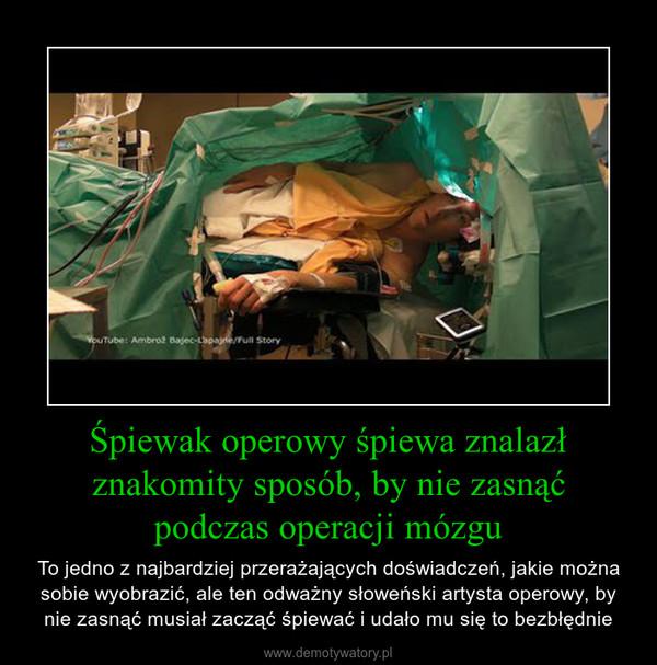 Śpiewak operowy śpiewa znalazł znakomity sposób, by nie zasnąćpodczas operacji mózgu – To jedno z najbardziej przerażających doświadczeń, jakie można sobie wyobrazić, ale ten odważny słoweński artysta operowy, by nie zasnąć musiał zacząć śpiewać i udało mu się to bezbłędnie