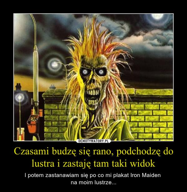 Czasami budzę się rano, podchodzę do lustra i zastaję tam taki widok – I potem zastanawiam się po co mi plakat Iron Maiden na moim lustrze...