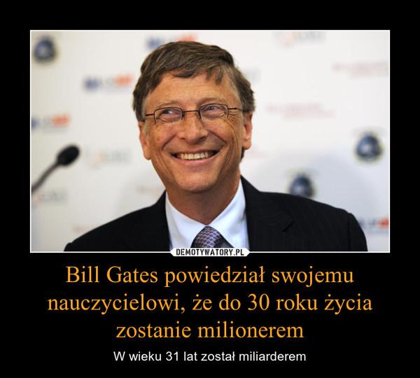 Bill Gates powiedział swojemu nauczycielowi, że do 30 roku życia zostanie milionerem – W wieku 31 lat został miliarderem