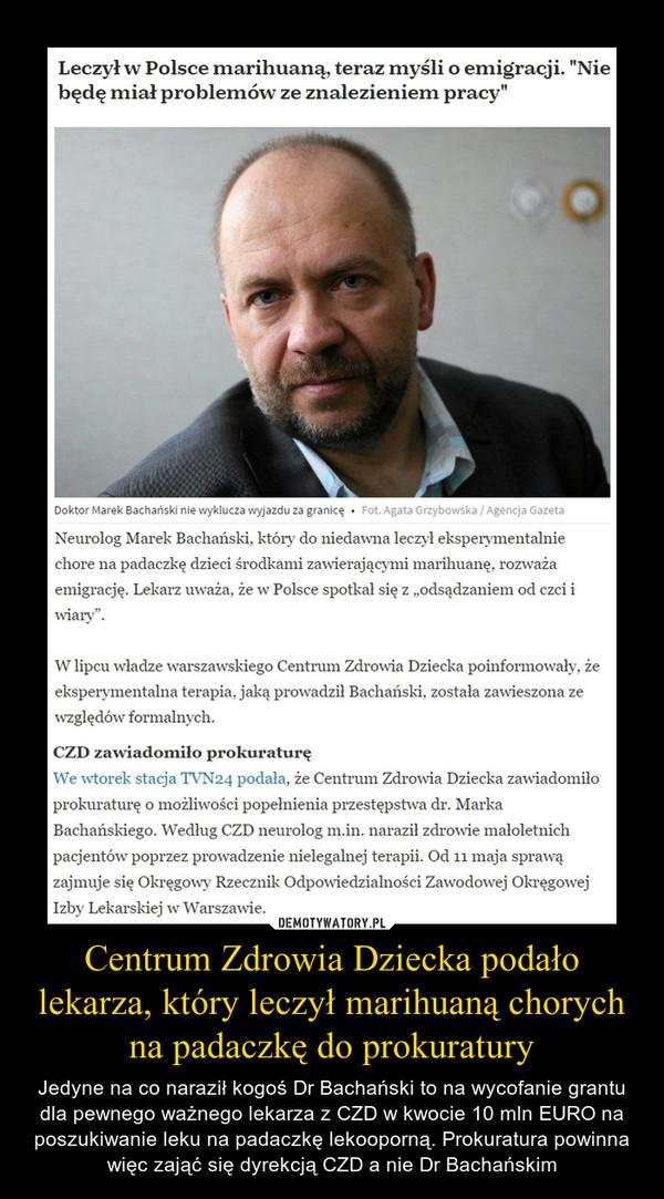 """Centrum Zdrowia Dziecka podało lekarza, który leczył marihuaną chorych na padaczkę do prokuratury – Jedyne na co naraził kogoś Dr Bachański to na wycofanie grantu dla pewnego ważnego lekarza z CZD w kwocie 10 mln EURO na poszukiwanie leku na padaczkę lekooporną. Prokuratura powinna więc zająć się dyrekcją CZD a nie Dr Bachańskim Leczył w Polsce marihuaną, teraz myśli o emigracji. """"Nie będę miał problemów ze znalezieniem pracy""""Neurolog Marek Bachański, który do niedawna leczył eksperymentalnie chore na padaczkę dzieci środkami zawierającymi marihuanę, rozważa emigrację. Lekarz uważa, że w Polsce spotkał się z """"odsądzaniem od czci i wiary"""".W lipcu władze warszawskiego Centrum Zdrowia Dziecka poinformowały, że eksperymentalna terapia, jaką prowadził Bachański, została zawieszona ze względów formalnych.– Leczenie prowadzone przez dra Marka Bachańskiego nigdy nie zostało, wbrew przepisom i wielokrotnym prośbom Dyrekcji IPCZD, zgłoszone i nie otrzymało zgody Komisji Bioetycznej, a więc było nielegalne. Było prowadzone bez planu dawkowania leków i badań kontrolnych, bez rzetelnej oceny skuteczności i bezpieczeństwa leczenia w dokumentacji medycznej pacjentów – napisano w oświadczeniu Instytutu """"Pomnik – Centrum Zdrowia Dziecka"""".Sam Bachański jest zaskoczony tym, że władze placówki zgłosiły zastrzeżenia dopiero w lipcu, po 10 miesiącach prowadzenia terapii. – Przez 10 miesięcy nikt nie miał zastrzeżeń do prowadzonej dokumentacji – powiedział neurolog stacji TVN24.W liście do ministra zdrowia Mariana Zembali lekarz dodał, że jego przełożeni wiedzieli o prowadzonej terapii i zgodzili się na leczenie obejmujące maksymalnie dziesięciu pacjentów. – W zasadzie nikt dokładnie tego nie nadzorował. Nikt się mnie nie pytał: słuchaj, mam wątpliwości co do stanu twoich pacjentów – mówił Bachański."""