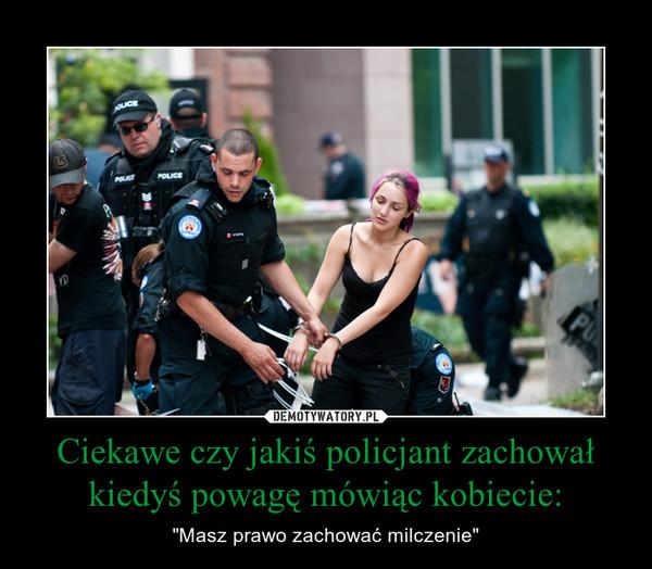 """Ciekawe czy jakiś policjant zachował kiedyś powagę mówiąc kobiecie: – """"Masz prawo zachować milczenie"""""""