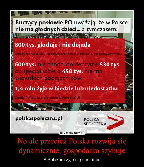 No ale przecież Polska rozwija się dynamicznie, gospodarka szybuje – A Polakom żyje się dostatnie