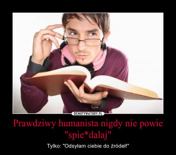 """Prawdziwy humanista nigdy nie powie """"spie*dalaj"""" – Tylko: """"Odsyłam ciebie do źródeł!"""""""
