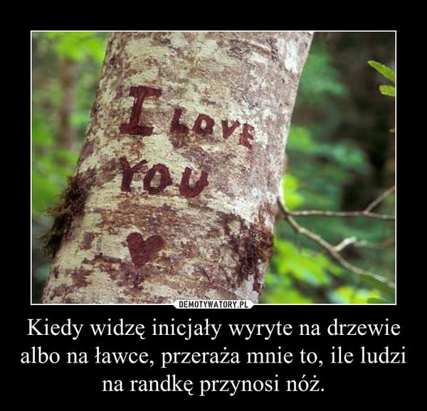 Kiedy widzę inicjały wyryte na drzewie albo na ławce, przeraża mnie to, ile ludzi na randkę przynosi nóż. –