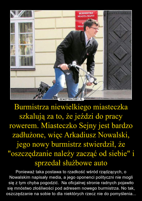 """Burmistrza niewielkiego miasteczka szkalują za to, że jeździ do pracy rowerem. Miasteczko Sejny jest bardzo zadłużone, więc Arkadiusz Nowalski, jego nowy burmistrz stwierdził, że """"oszczędzanie należy zacząć od siebie"""" i sprzedał służbowe auto – Ponieważ taka postawa to rzadkość wśród rządzących, o Nowalskim napisały media, a jego oponenci polityczni nie mogli się z tym chyba pogodzić.  Na oficjalnej stronie radnych pojawiło się mnóstwo złośliwości pod adresem nowego burmistrza. No tak, oszczędzanie na sobie to dla niektórych rzecz nie do pomyślenia..."""