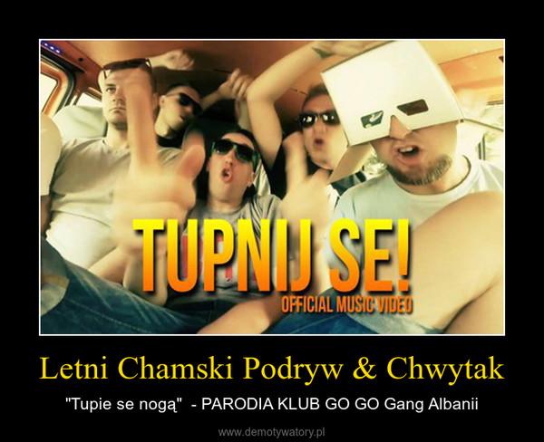 """Letni Chamski Podryw & Chwytak – """"Tupie se nogą""""  - PARODIA KLUB GO GO Gang Albanii"""