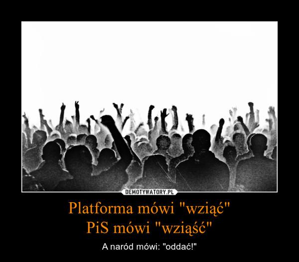 """Platforma mówi """"wziąć""""PiS mówi """"wziąść"""" – A naród mówi: """"oddać!"""""""