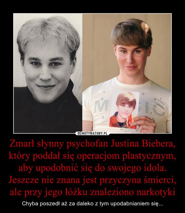 Zmarł słynny psychofan Justina Biebera, który poddał się operacjom plastycznym, aby upodobnić się do swojego idola. Jeszcze nie znana jest przyczyna śmierci, ale przy jego łóżku znaleziono narkotyki – Chyba poszedł aż za daleko z tym upodabnianiem się...