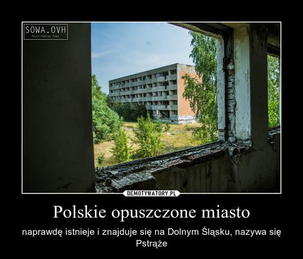 Polskie opuszczone miasto – naprawdę istnieje i znajduje się na Dolnym Śląsku, nazywa się Pstrąże