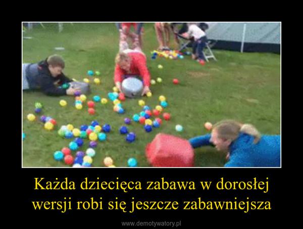 Każda dziecięca zabawa w dorosłej wersji robi się jeszcze zabawniejsza –