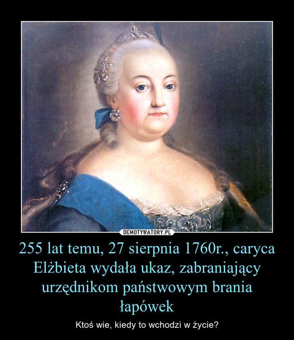 255 lat temu, 27 sierpnia 1760r., caryca Elżbieta wydała ukaz, zabraniający urzędnikom państwowym brania łapówek – Ktoś wie, kiedy to wchodzi w życie?