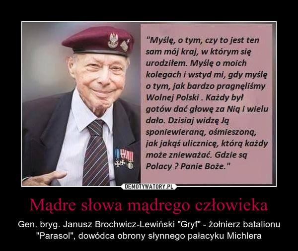 """Mądre słowa mądrego człowieka – Gen. bryg. Janusz Brochwicz-Lewiński """"Gryf"""" - żołnierz batalionu """"Parasol"""", dowódca obrony słynnego pałacyku Michlera """"Myślę, o tym, czy to jest ten sam mój krab w którym się urodziłem. Myślę o moich kolegach i wstyd mi, gdy myślę o tym, jak bardzo pragnęliśmy Wolnej Polski . Każdy był gotów dać głowę za Nią i wielu dało. Dzisiaj widzę Ją sponiewieraną, ośmieszoną, jak jakąś ulicznicę, którą każdy może znieważać. Gdzie są Polacy ? Panie Boże."""""""