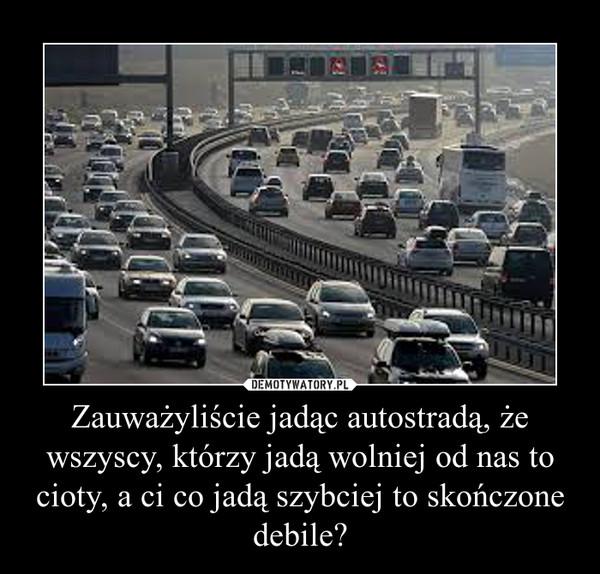 Zauważyliście jadąc autostradą, że wszyscy, którzy jadą wolniej od nas to cioty, a ci co jadą szybciej to skończone debile? –