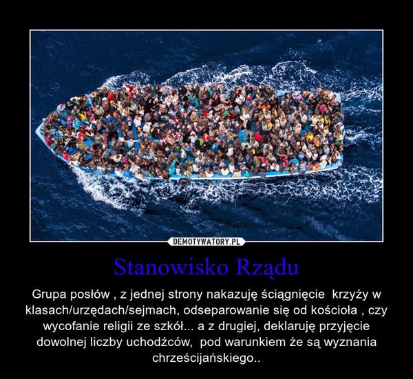 Stanowisko Rządu – Grupa posłów , z jednej strony nakazuję ściągnięcie  krzyży w klasach/urzędach/sejmach, odseparowanie się od kościoła , czy wycofanie religii ze szkół... a z drugiej, deklaruję przyjęcie dowolnej liczby uchodźców,  pod warunkiem że są wyznania chrześcijańskiego..