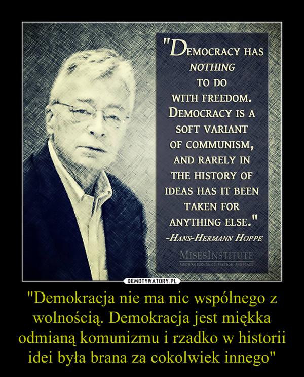 """""""Demokracja nie ma nic wspólnego z wolnością. Demokracja jest miękka odmianą komunizmu i rzadko w historii idei była brana za cokolwiek innego"""" –"""