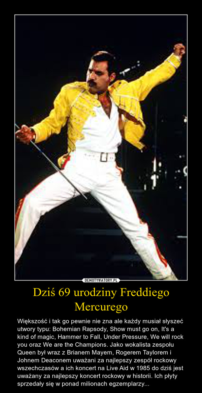 Dziś 69 urodziny Freddiego Mercurego – Większość i tak go pewnie nie zna ale każdy musiał słyszeć utwory typu: Bohemian Rapsody, Show must go on, It's a kind of magic, Hammer to Fall, Under Pressure, We will rock you oraz We are the Champions. Jako wokalista zespołu Queen był wraz z Brianem Mayem, Rogerem Taylorem i Johnem Deaconem uważani za najlepszy zespół rockowy wszechczasów a ich koncert na Live Aid w 1985 do dziś jest uważany za najlepszy koncert rockowy w historii. Ich płyty sprzedały się w ponad milionach egzemplarzy...