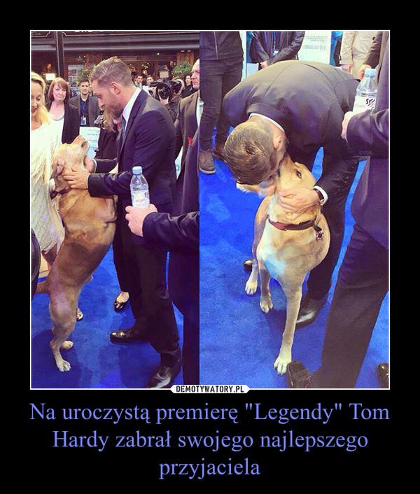 """Na uroczystą premierę """"Legendy"""" Tom Hardy zabrał swojego najlepszego przyjaciela –"""