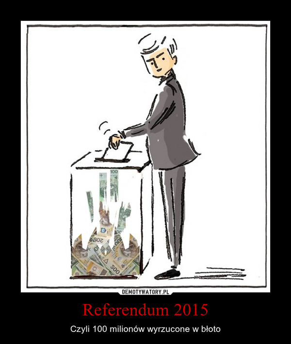 Referendum 2015 – Czyli 100 milionów wyrzucone w błoto