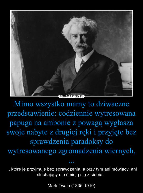 Mimo wszystko mamy to dziwaczne przedstawienie: codziennie wytresowana papuga na ambonie z powagą wygłasza swoje nabyte z drugiej ręki i przyjęte bez sprawdzenia paradoksy do wytresowanego zgromadzenia wiernych, ... – ... które je przyjmuje bez sprawdzenia, a przy tym ani mówiący, ani słuchający nie śmieją się z siebie.   Mark Twain (1835-1910)