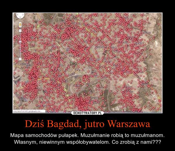 Dziś Bagdad, jutro Warszawa – Mapa samochodów pułapek. Muzułmanie robią to muzułmanom. Własnym, niewinnym współobywatelom. Co zrobią z nami???