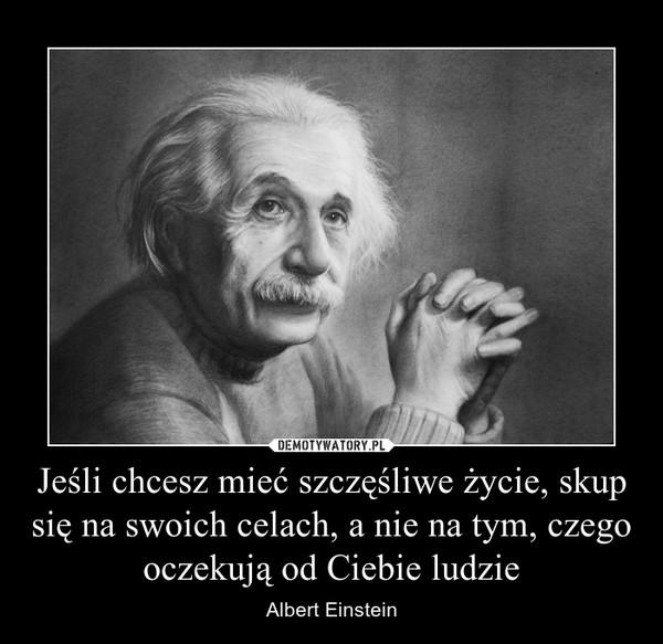 Jeśli chcesz mieć szczęśliwe życie, skup się na swoich celach, a nie na tym, czego oczekują od Ciebie ludzie – Albert Einstein