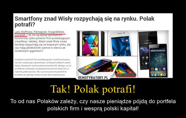 Tak! Polak potrafi! – To od nas Polaków zależy, czy nasze pieniądze pójdą do portfela polskich firm i wesprą polski kapitał!