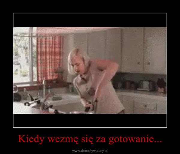 Kiedy wezmę się za gotowanie... –