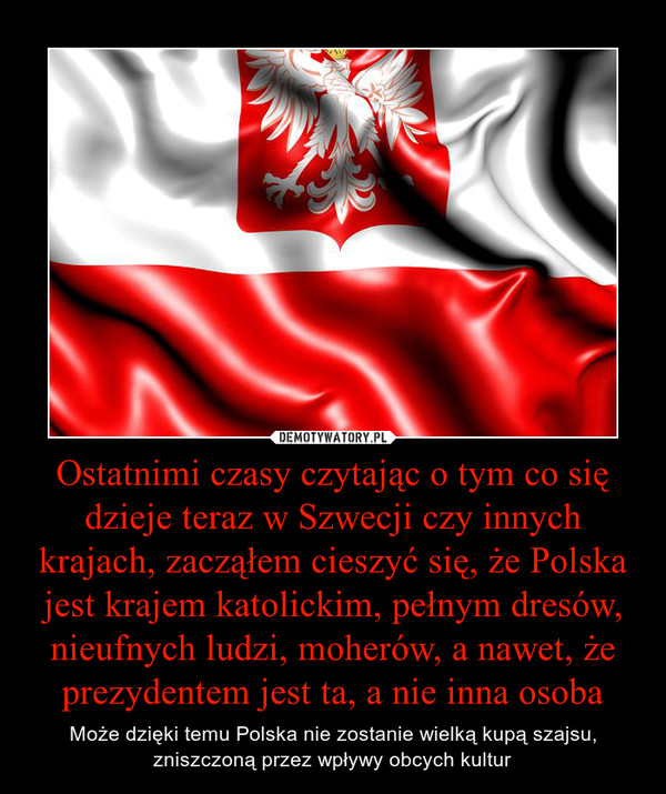 Ostatnimi czasy czytając o tym co się dzieje teraz w Szwecji czy innych krajach, zacząłem cieszyć się, że Polska jest krajem katolickim, pełnym dresów, nieufnych ludzi, moherów, a nawet, że prezydentem jest ta, a nie inna osoba – Może dzięki temu Polska nie zostanie wielką kupą szajsu,zniszczoną przez wpływy obcych kultur
