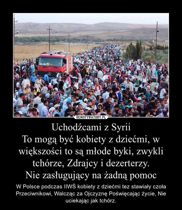 Uchodźcami z SyriiTo mogą być kobiety z dziećmi, w większości to są młode byki, zwykli tchórze, Zdrajcy i dezerterzy.Nie zasługujący na żadną pomoc – W Polsce podczas IIWŚ kobiety z dziećmi tez stawiały czoła Przeciwnikowi, Walcząc za Ojczyznę Poświęcając życie, Nie uciekając jak tchórz.