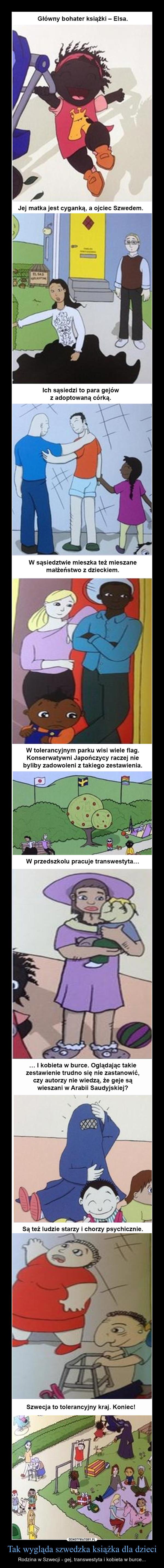 Tak wygląda szwedzka książka dla dzieci – Rodzina w Szwecji - gej, transwestyta i kobieta w burce... Główny bohater książki — Elsa. Jej matka jest cyganką, a ojciec Szwedem. Ich sąsiedzi to para gejów z adoptowaną córką. W sąsiedztwie mieszka też mieszane małżeństwo z dzieckiem. W tolerancyjnym parku wisi wiele flag. Konserwatywni Japończycy raczej nie byliby zadowoleni z takiego zestawienia. 4?, kgt W przedszkolu pracuje transwestyta... ... I kobieta w burce. Oglądając takie zestawienie trudno się nie zastanowić, czy autorzy nie wiedzą, że geje są wieszani w Arabii Saudyjskiej? Są też ludzie starzy i chorzy psychicznie. Szwecja to tolerancyjny kraj. Koniec!