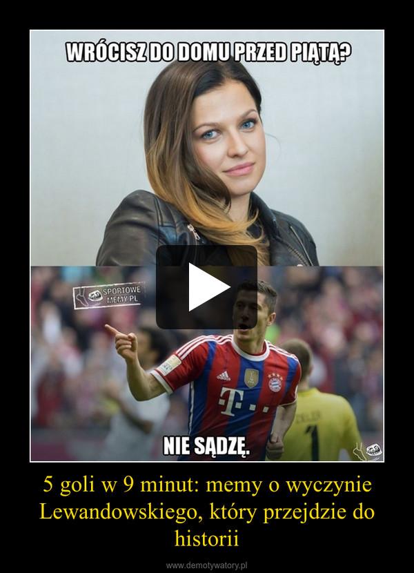 5 goli w 9 minut: memy o wyczynie Lewandowskiego, który przejdzie do historii –