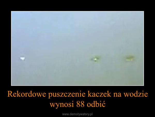 Rekordowe puszczenie kaczek na wodzie wynosi 88 odbić –